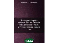 Болгарская ересь богомилов и влияние её на возникновение русских религиозных сект.