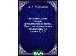 Воспоминания генерал-фельдмаршала графа Дмитрия Алексеевича Милютина, т. 1