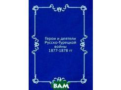 Герои и деятели Русско-Турецкой войны 1877-1878 гг.
