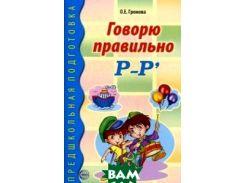 Говорю правильно Р - Рь . Дидактический материал для работы с детьми дошкольного и младшего школьного возраста