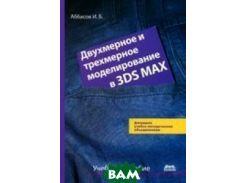 Двухмерное и трехмерное моделирование в 3ds MAX. Учебное пособие. Гриф УМО вузов России