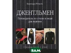 Джентльмен. Путеводитель по стилю и моде для мужчин. Стильная книга о моде