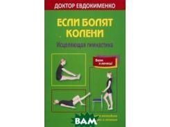 Если болят колени. Исцеляющая гимнастика. Оригинальная методика диагностики и лечения