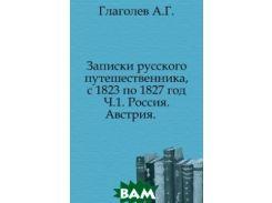 Записки русского путешественника, с 1823 по 1827 год. Ч.1. Россия. Австрия.