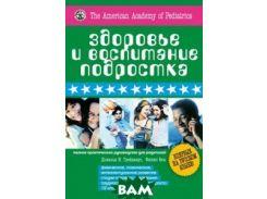 Здоровье и воспитание подростка. Полное практическое руководство для родителей