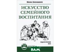 Искусство семейного воспитания. 2-е изд. Педагогическое эссе