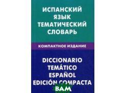 Испанский язык. Тематический словарь. Компактное издание. 10000 слов. С транскрипцией испанских слов. С русским и испанским указателем