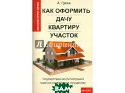 Как оформить дачу, квартиру, участок. Государственная регистрация прав на недвижимое имущество