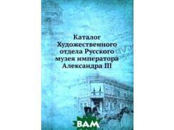 Каталог Художественного отдела Русского музея императора Александра III
