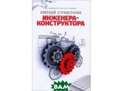 Краткий справочник инженера-конструктора. Справочное пособие