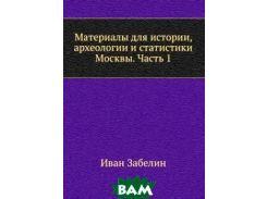 Материалы для истории, археологии и статистики Москвы. Часть 1