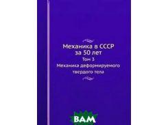 Механика в СССР за 50 лет. Том 3. Механика деформируемого твердого тела
