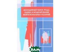 Молодежный рынок труда. Оценка и моделирование межрегиональных различий
