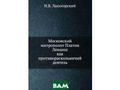 Московский митрополит Платон Левшин. как противораскольничий деятель