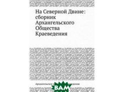 На Северной Двине: сборник Архангельского Общества Краеведения