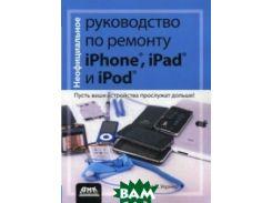 Неофициальное руководство по ремонту Phone, iPad, и iPod. Пусть ваши устройства прослужат дольше! Руководство