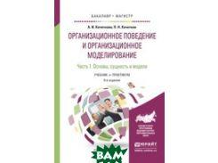 Организационное поведение и организационное моделирование в 3-х частях. Часть 1. Основы, сущность и модели. Учебник и практикум для бакалавриата и магистратуры