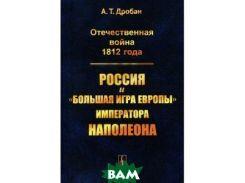 Отечественная война 1812 года. Россия и `большая игра Европы` императора Наполеона