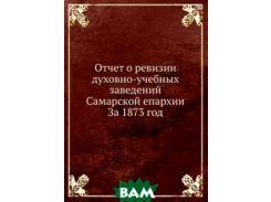 Отчет о ревизии духовно-учебных заведений Самарской епархии. За 1873 год