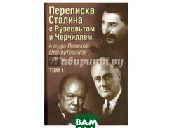 Переписка И. В. Сталина с Ф. Рузвельтом и У. Черчиллем в годы Великой Отечественной войны. Том 1