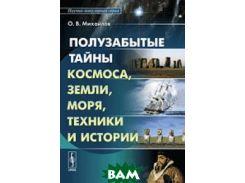 Полузабытые тайны космоса, земли, моря, техники и истории