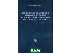Преподавание древних языков в русской классической гимназии ХIХ - начала ХХ века