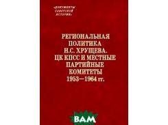 Региональная политика Н. С. Хрущева. ЦК КПСС и местные партийные комитеты. 1953-1964 гг.