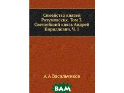 Семейство князей Разумовских. Том 3. Светлейший князь Андрей Кириллович. Ч. 1