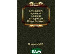Семнадцать первых лет в жизни императора Петра Великого