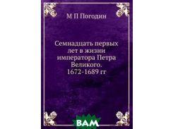 Семнадцать первых лет в жизни императора Петра Великого. 1672-1689 гг.