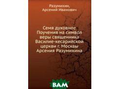 Семя духовное Поучения на символ веры священника Василие-кесарийской церкви г. Москвы Арсения Разумихина