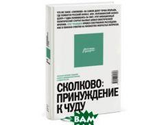 Сколково: принуждение к чуду. Реальная история создания самого амбициозного проекта в новой России