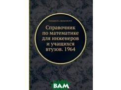 Справочник по математике для инженеров и учащихся втузов. 1964
