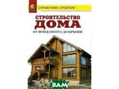 Строительство дома от фундамента до крыши: Справочник