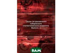 Труды Астраханского губернского статистического комитета. Выпуск 1