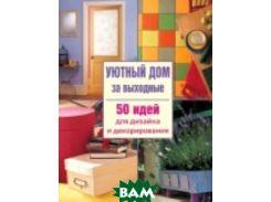 Уютный дом за выходные. 50 идей для дизайна и декорирования / 50 Easy Home Progects