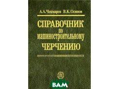 Чекмарев. Справочник по машиностроительному черчению. (2010)