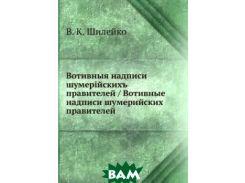 Шилейко В.К. - Вотивные надписи шумерийских правителей