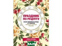 Праздник по рецепту. Ваши любимые блюда от поваров Золотого Кольца России