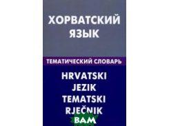 Хорватский язык. Тематический словарь. 20 000 слов и предложений