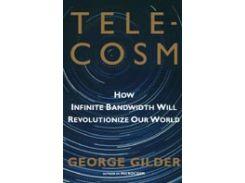 Telecosm : How Infinite Bandwidth Will Revolutionize Our World /  Telecosm, или как беспредельная пропускная способность Сети изменит мир