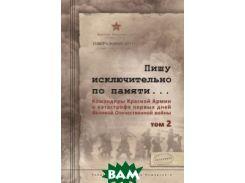Пишу исключительно по памяти... Командиры Красной Армии о катастрофе первых дней Великой Отечественной войны. В 2-х томах. Том 2