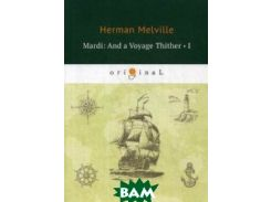 Mardi: And a Voyage Thither. Volume 1