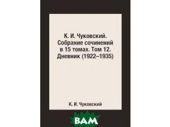 К. И. Чуковский. Собрание сочинений в 15 томах. Том 12. Дневник (1922 1935)