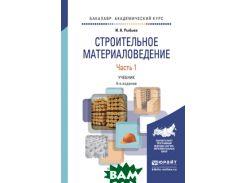Строительное материаловедение в 2-х частях. Часть 1. Учебник для академического бакалавриата