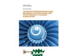 Численное моделирование задач динамики и прочности деталей газотурбинных установок и двигателей