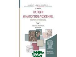 Налоги и налогообложение: теория и практика в 2 томах. Том 1. Учебник и практикум для академического бакалавриата