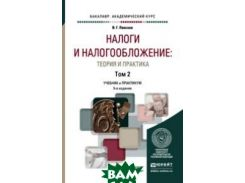 Налоги и налогообложение: теория и практика в 2 томах. Том 2. Учебник и практикум для академического бакалавриата