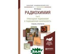 Радиохимия в 2 томах. Том 2. Прикладная радиохимия и радиационная безопасность. Учебник и практикум для академического бакалавриата