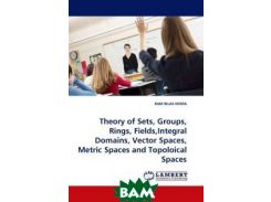 Theory of Sets, Groups, Rings, Fields,Integral Domains, Vector Spaces, Metric Spaces and Topoloical Spaces